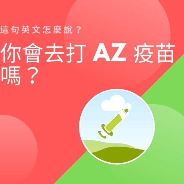你會去打 AZ 疫苗嗎?這句英文怎麼說?